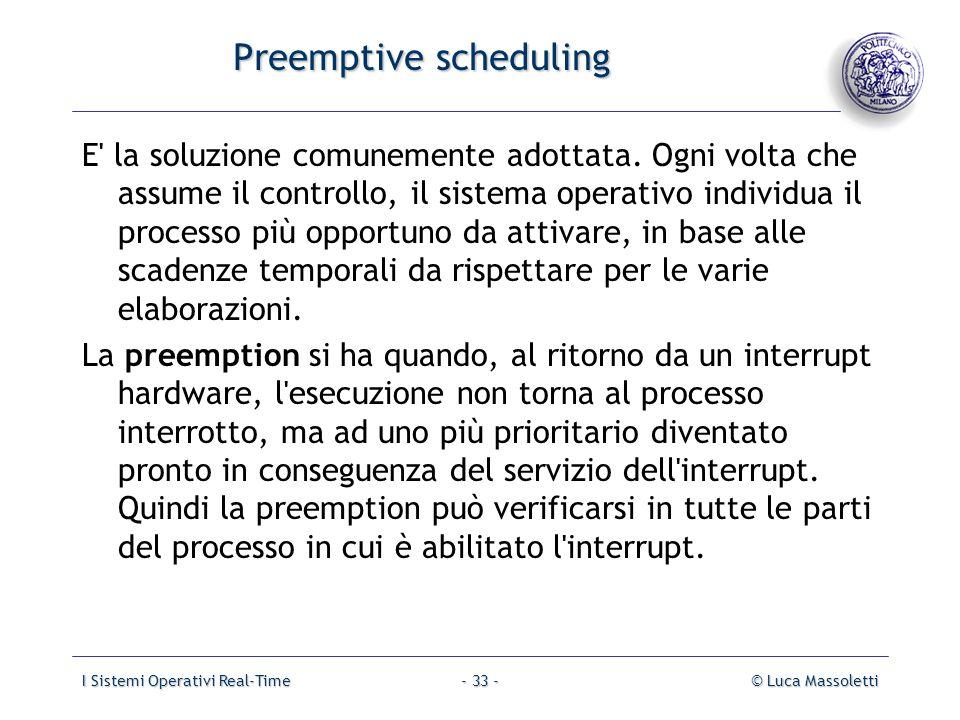 I Sistemi Operativi Real-Time© Luca Massoletti- 33 - Preemptive scheduling E' la soluzione comunemente adottata. Ogni volta che assume il controllo, i