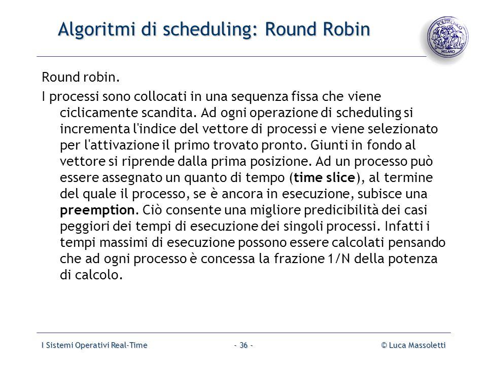 I Sistemi Operativi Real-Time© Luca Massoletti- 36 - Algoritmi di scheduling: Round Robin Round robin. I processi sono collocati in una sequenza fissa