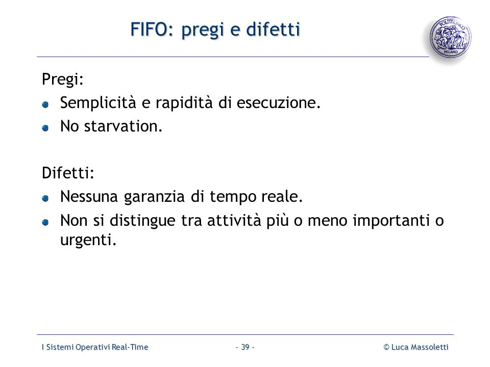I Sistemi Operativi Real-Time© Luca Massoletti- 39 - FIFO: pregi e difetti Pregi: Semplicità e rapidità di esecuzione. No starvation. Difetti: Nessuna