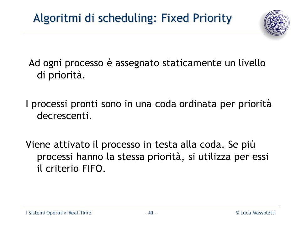I Sistemi Operativi Real-Time© Luca Massoletti- 40 - Algoritmi di scheduling: Fixed Priority Ad ogni processo è assegnato staticamente un livello di p