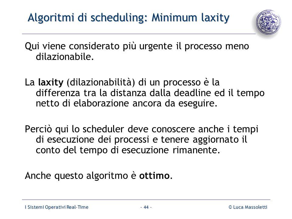 I Sistemi Operativi Real-Time© Luca Massoletti- 44 - Algoritmi di scheduling: Minimum laxity Qui viene considerato più urgente il processo meno dilazi