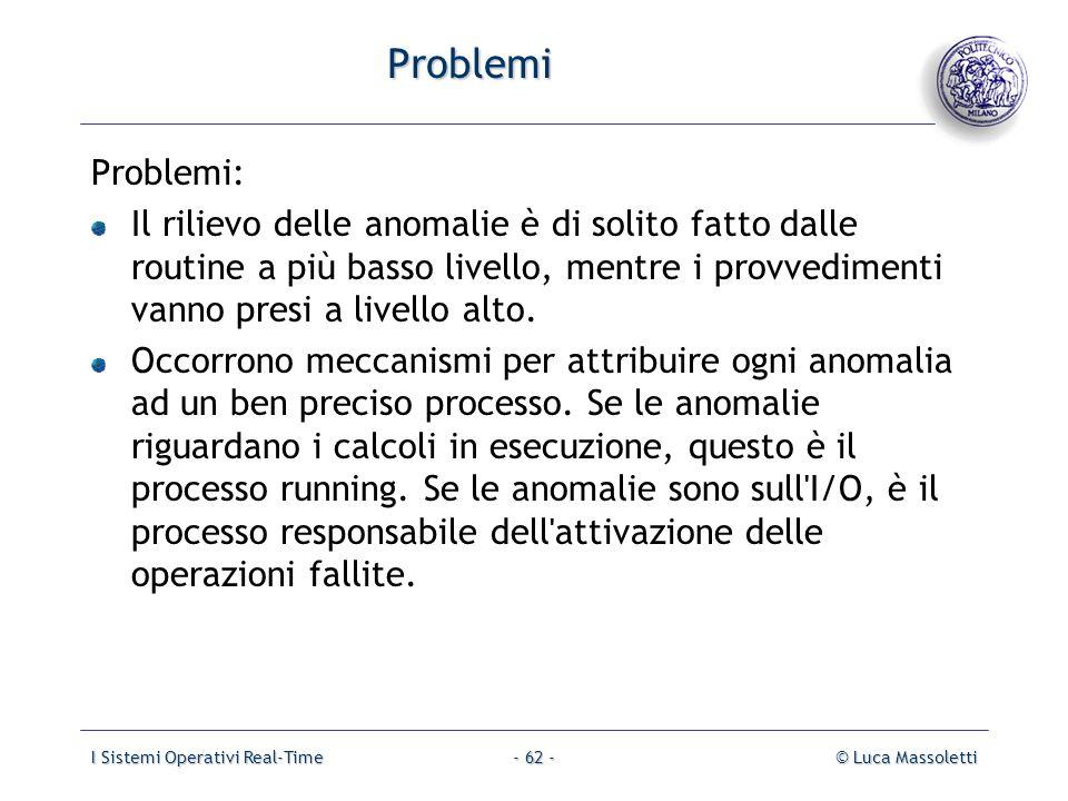 I Sistemi Operativi Real-Time© Luca Massoletti- 62 - Problemi Problemi: Il rilievo delle anomalie è di solito fatto dalle routine a più basso livello,