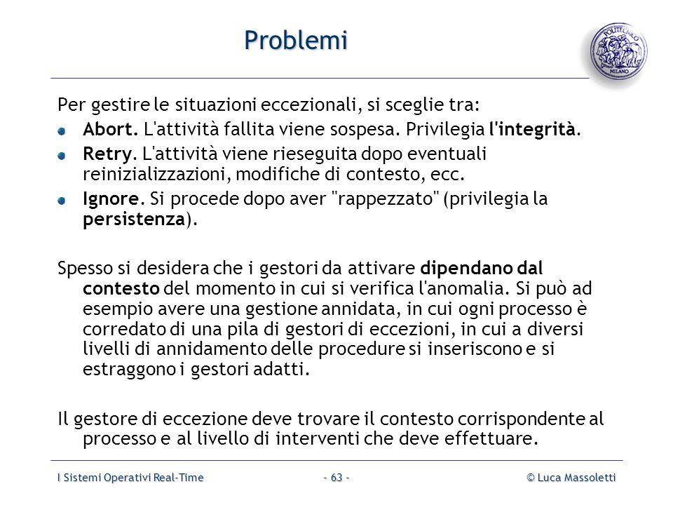 I Sistemi Operativi Real-Time© Luca Massoletti- 63 - Problemi Per gestire le situazioni eccezionali, si sceglie tra: Abort. L'attività fallita viene s