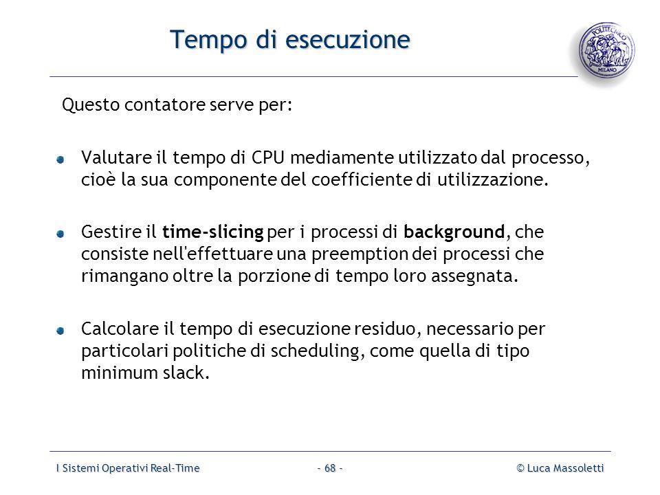 I Sistemi Operativi Real-Time© Luca Massoletti- 68 - Tempo di esecuzione Questo contatore serve per: Valutare il tempo di CPU mediamente utilizzato da