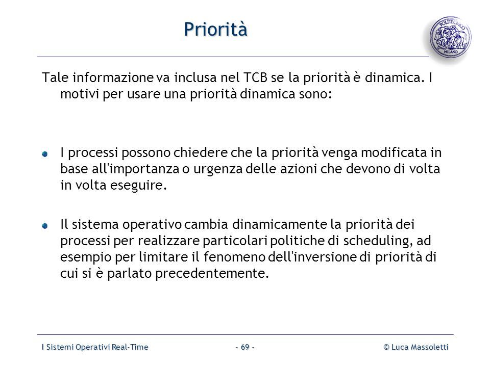 I Sistemi Operativi Real-Time© Luca Massoletti- 69 - Priorità Tale informazione va inclusa nel TCB se la priorità è dinamica. I motivi per usare una p