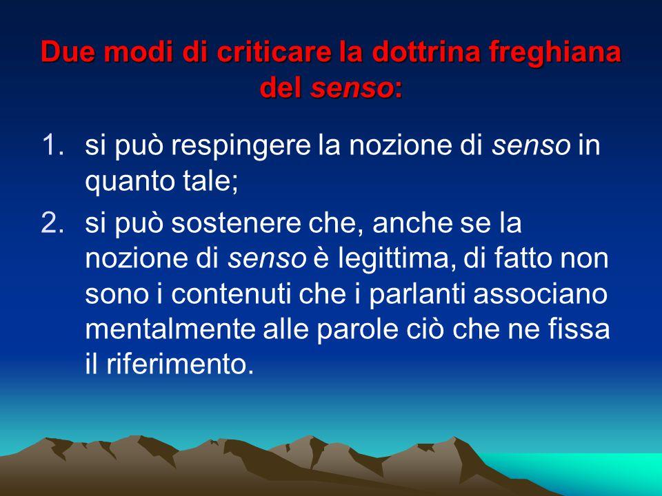 Due modi di criticare la dottrina freghiana del senso: 1.si può respingere la nozione di senso in quanto tale; 2.si può sostenere che, anche se la noz