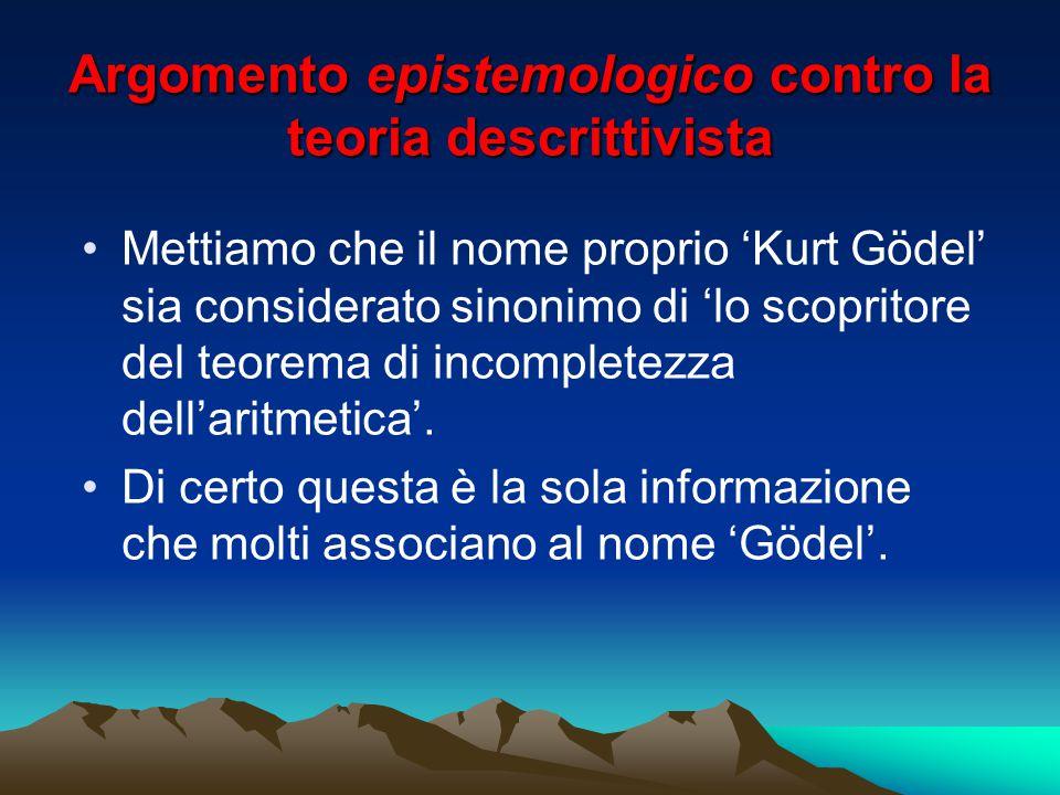 Argomento epistemologico contro la teoria descrittivista Mettiamo che il nome proprio 'Kurt Gödel' sia considerato sinonimo di 'lo scopritore del teor