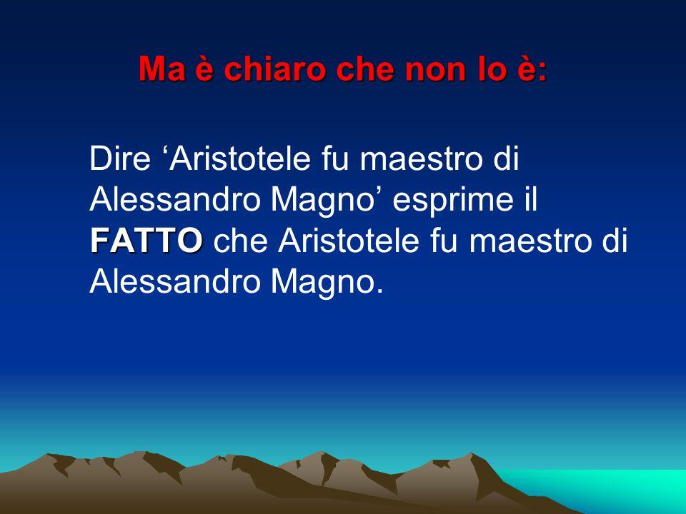 Ma è chiaro che non lo è: FATTO Dire 'Aristotele fu maestro di Alessandro Magno' esprime il FATTO che Aristotele fu maestro di Alessandro Magno.