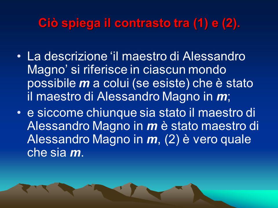 Ciò spiega il contrasto tra (1) e (2). La descrizione 'il maestro di Alessandro Magno' si riferisce in ciascun mondo possibile m a colui (se esiste) c