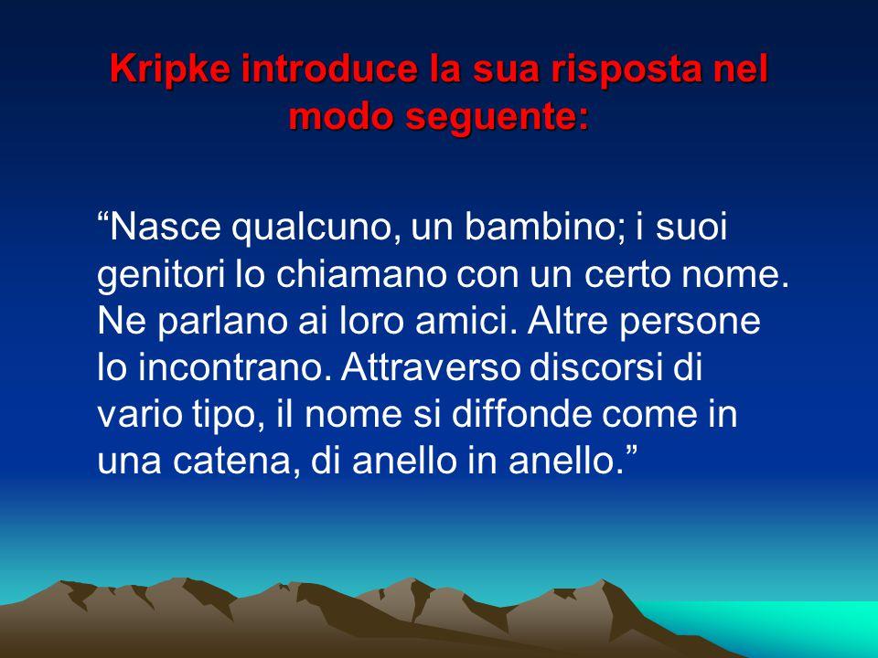 """Kripke introduce la sua risposta nel modo seguente: """"Nasce qualcuno, un bambino; i suoi genitori lo chiamano con un certo nome. Ne parlano ai loro ami"""