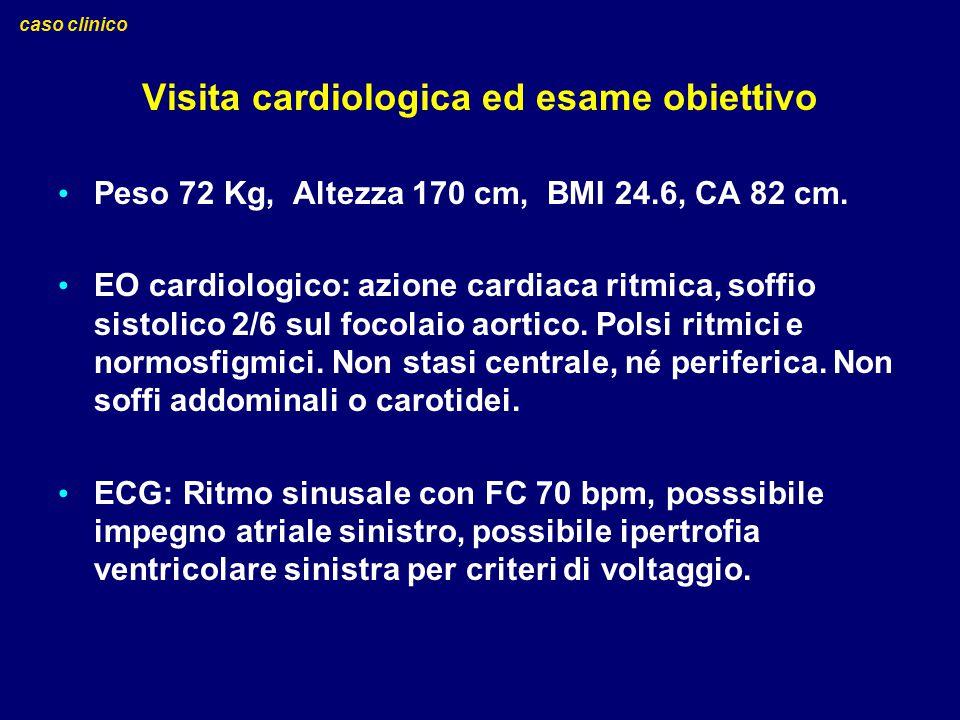 Visita cardiologica ed esame obiettivo Peso 72 Kg, Altezza 170 cm, BMI 24.6, CA 82 cm. EO cardiologico: azione cardiaca ritmica, soffio sistolico 2/6