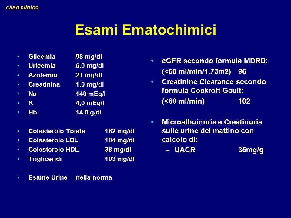 Esami Ematochimici Glicemia 98 mg/dl Uricemia 6.0 mg/dl Azotemia 21 mg/dl Creatinina 1.0 mg/dl Na 140 mEq/l K 4,0 mEq/l Hb 14.8 g/dl Colesterolo Total