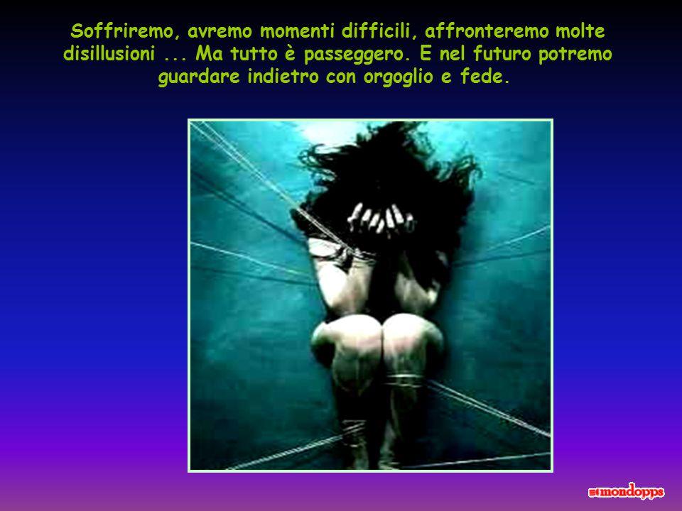 Soffriremo, avremo momenti difficili, affronteremo molte disillusioni...