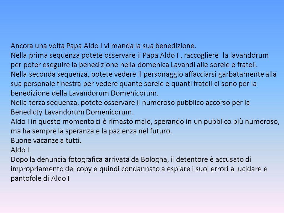 Ancora una volta Papa Aldo I vi manda la sua benedizione. Nella prima sequenza potete osservare il Papa Aldo I, raccogliere la lavandorum per poter es