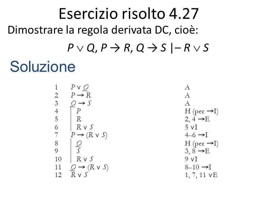 Esercizio risolto 4.27 Dimostrare la regola derivata DC, cioè: P  Q, P → R, Q → S |– R  S Soluzione