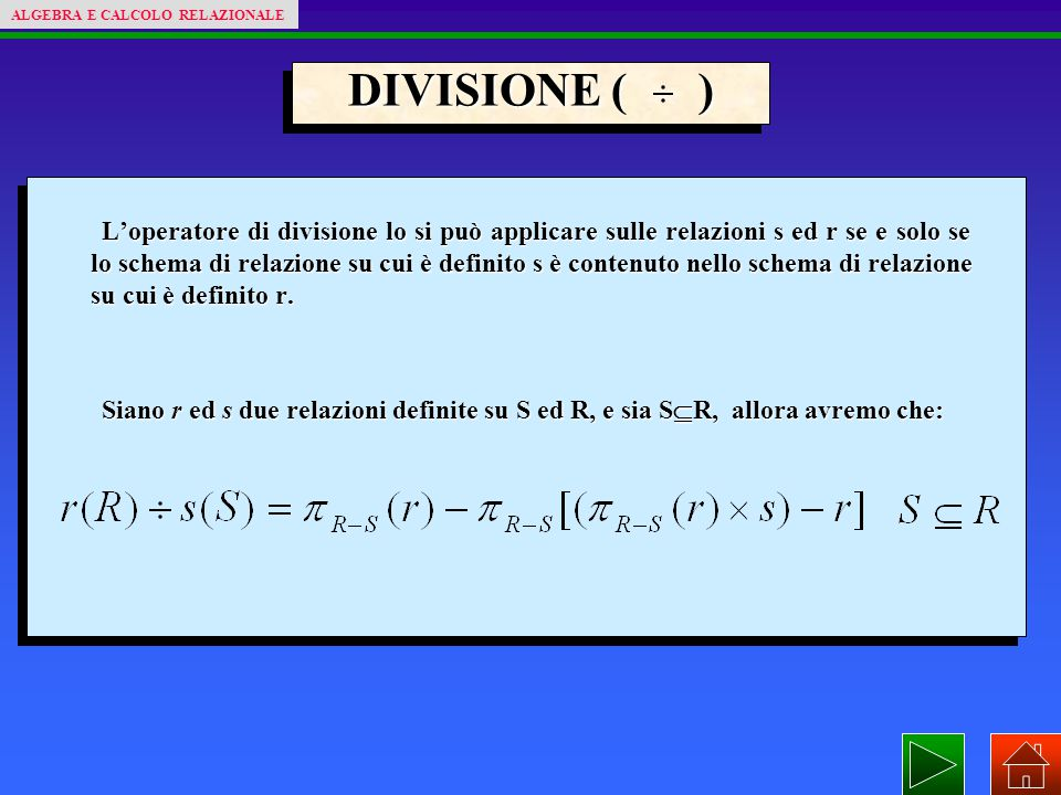 DIVISIONE ( ) L'operatore di divisione lo si può applicare sulle relazioni s ed r se e solo se lo schema di relazione su cui è definito s è contenuto nello schema di relazione su cui è definito r.