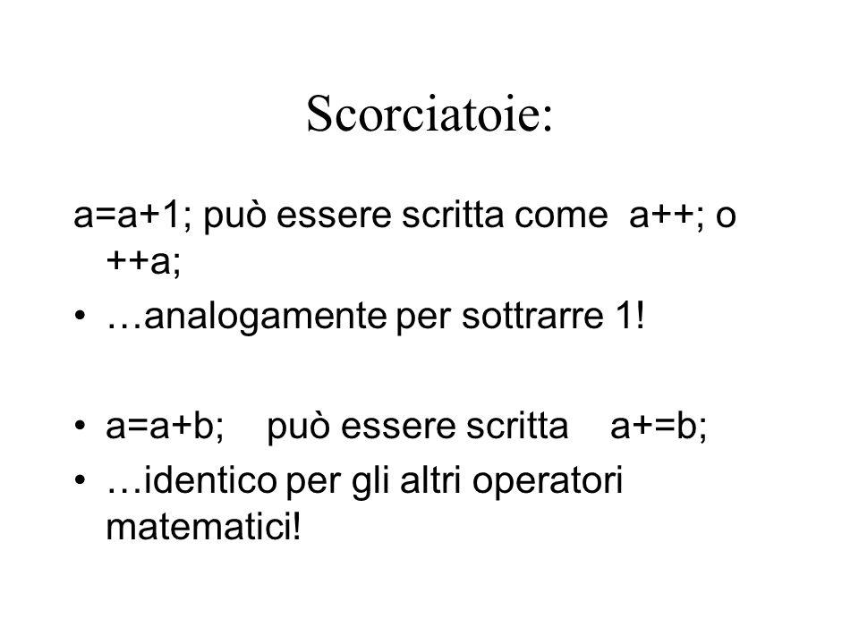 Scorciatoie: a=a+1; può essere scritta come a++; o ++a; …analogamente per sottrarre 1.