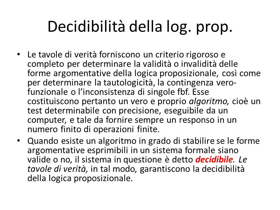 Decidibilità della log. prop. Le tavole di verità forniscono un criterio rigoroso e completo per determinare la validità o invalidità delle forme argo