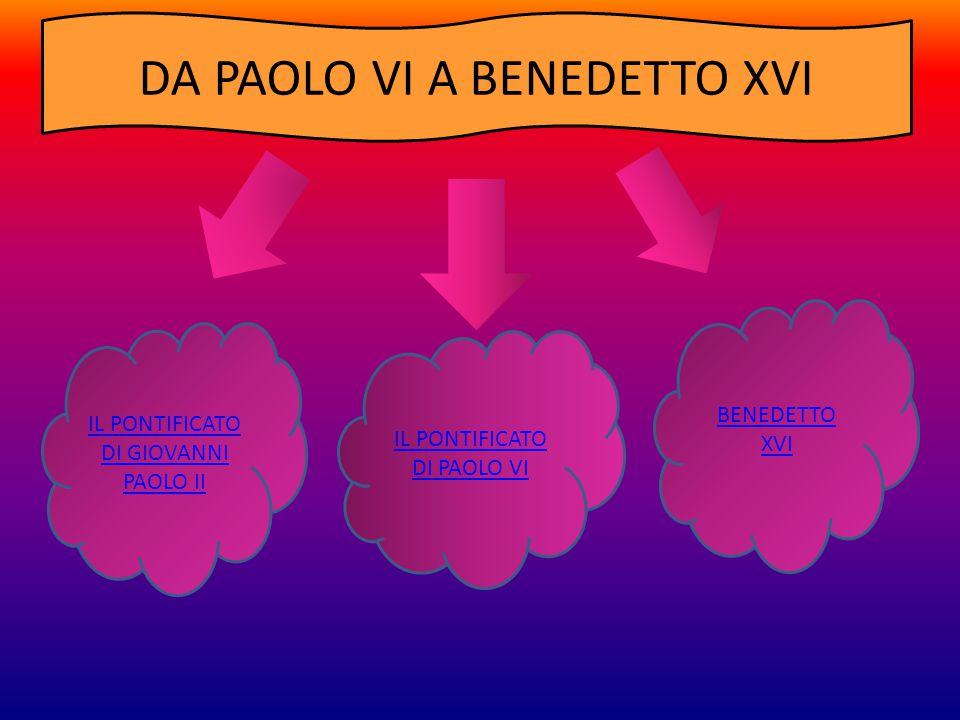 IL PONTIFICATO DI PAOLO VI IL PONTIFICATO DI GIOVANNI PAOLO II BENEDETTO XVI DA PAOLO VI A BENEDETTO XVI