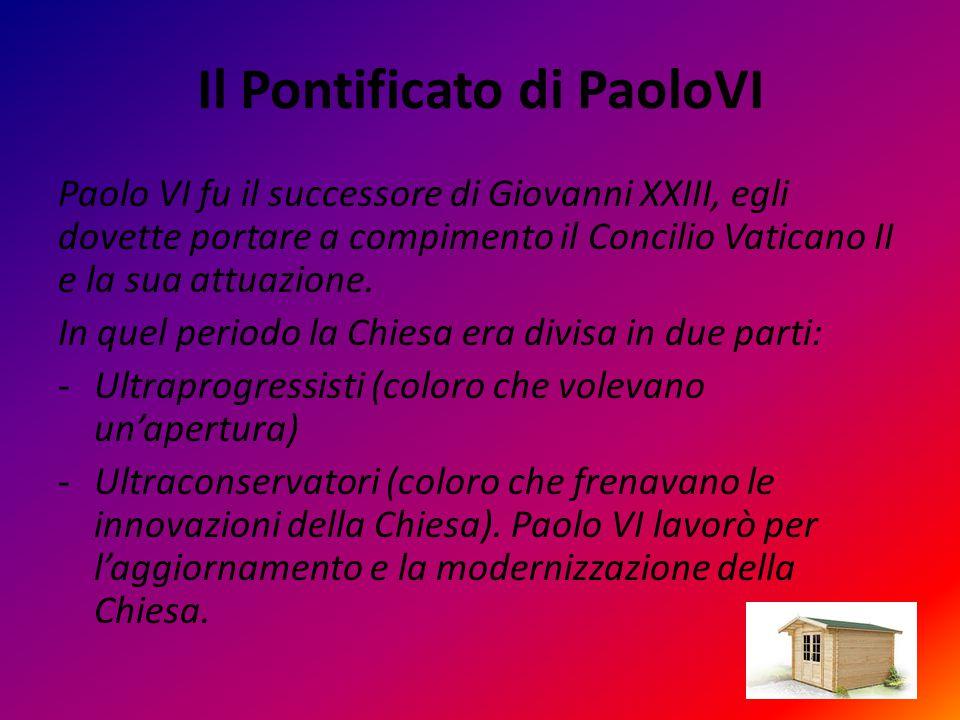 Il Pontificato di PaoloVI Paolo VI fu il successore di Giovanni XXIII, egli dovette portare a compimento il Concilio Vaticano II e la sua attuazione.