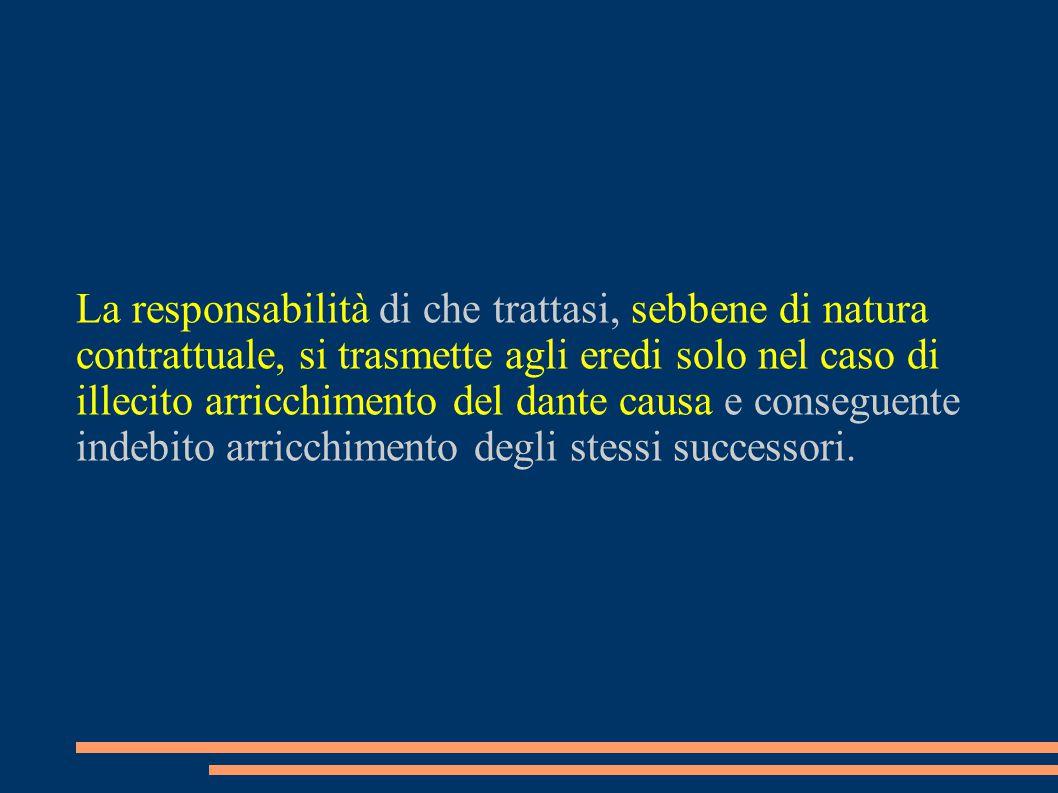 La responsabilità di che trattasi, sebbene di natura contrattuale, si trasmette agli eredi solo nel caso di illecito arricchimento del dante causa e c