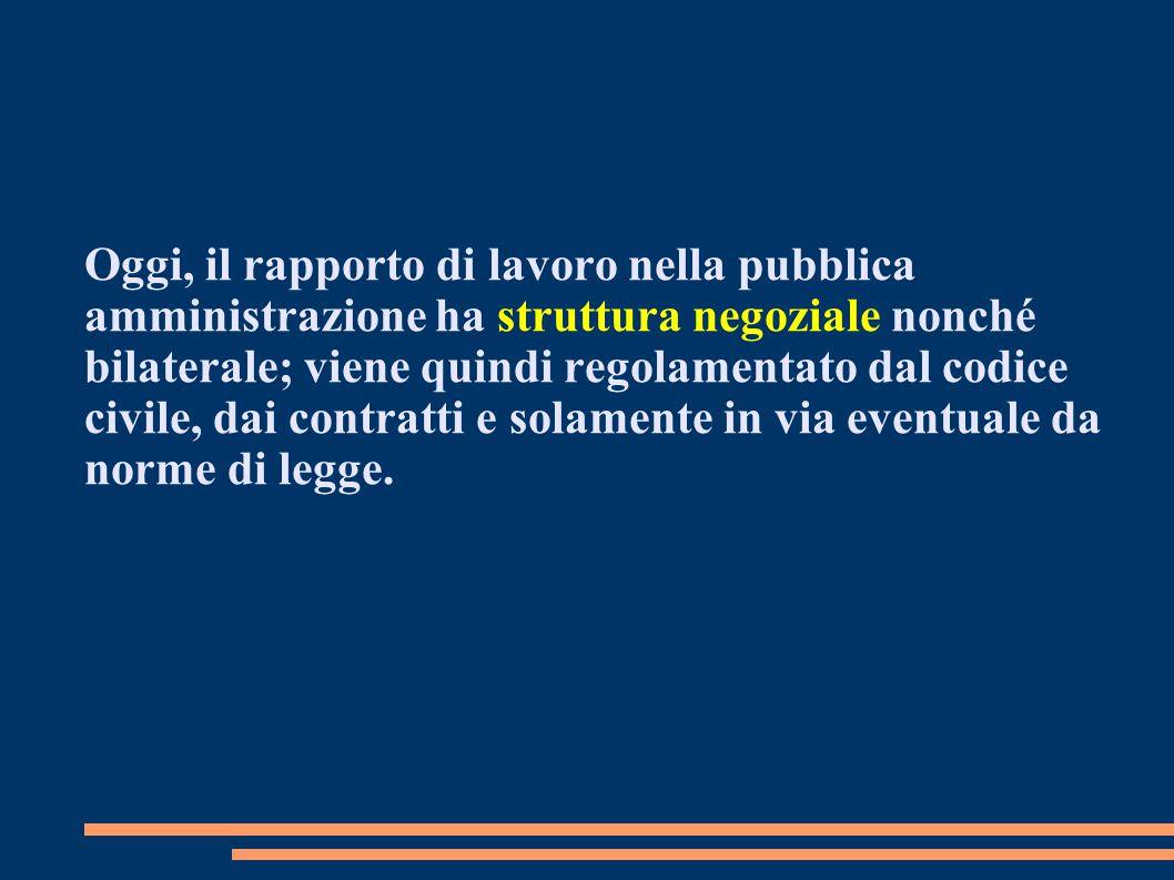 Oggi, il rapporto di lavoro nella pubblica amministrazione ha struttura negoziale nonché bilaterale; viene quindi regolamentato dal codice civile, dai