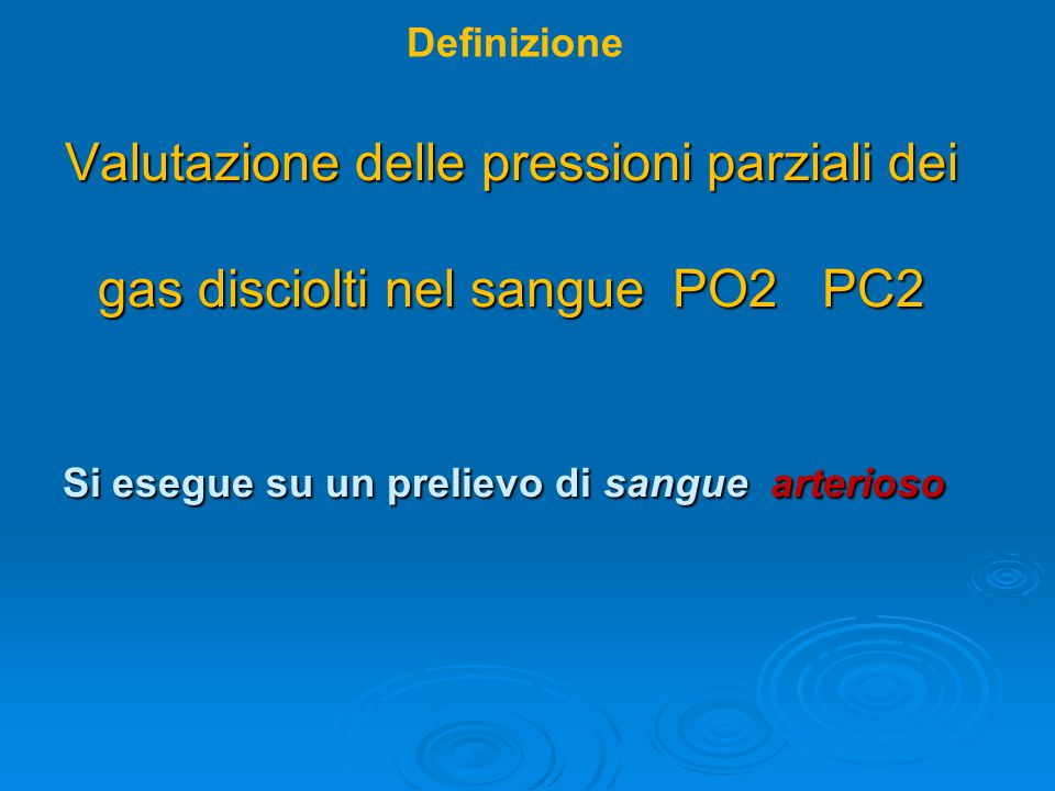 Valutazione delle pressioni parziali dei gas disciolti nel sangue PO2 PC2 Si esegue su un prelievo di sangue arterioso Valutazione delle pressioni par