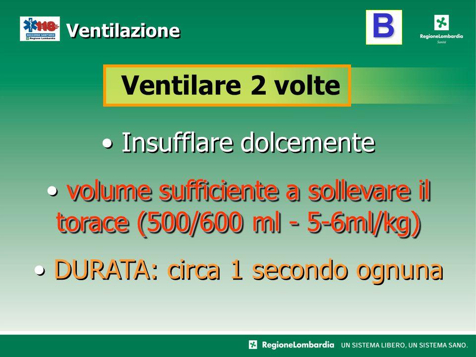 B Ventilazione Ventilare 2 volte Insufflare dolcemente volume sufficiente a sollevare il torace (500/600 ml - 5-6ml/kg) DURATA: circa 1 secondo ognuna
