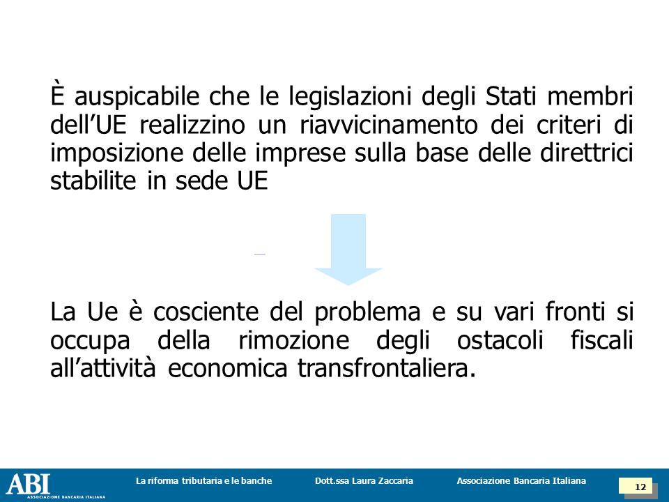 Dott.ssa Laura ZaccariaLa riforma tributaria e le banche 12 Associazione Bancaria Italiana È auspicabile che le legislazioni degli Stati membri dell'UE realizzino un riavvicinamento dei criteri di imposizione delle imprese sulla base delle direttrici stabilite in sede UE La Ue è cosciente del problema e su vari fronti si occupa della rimozione degli ostacoli fiscali all'attività economica transfrontaliera.