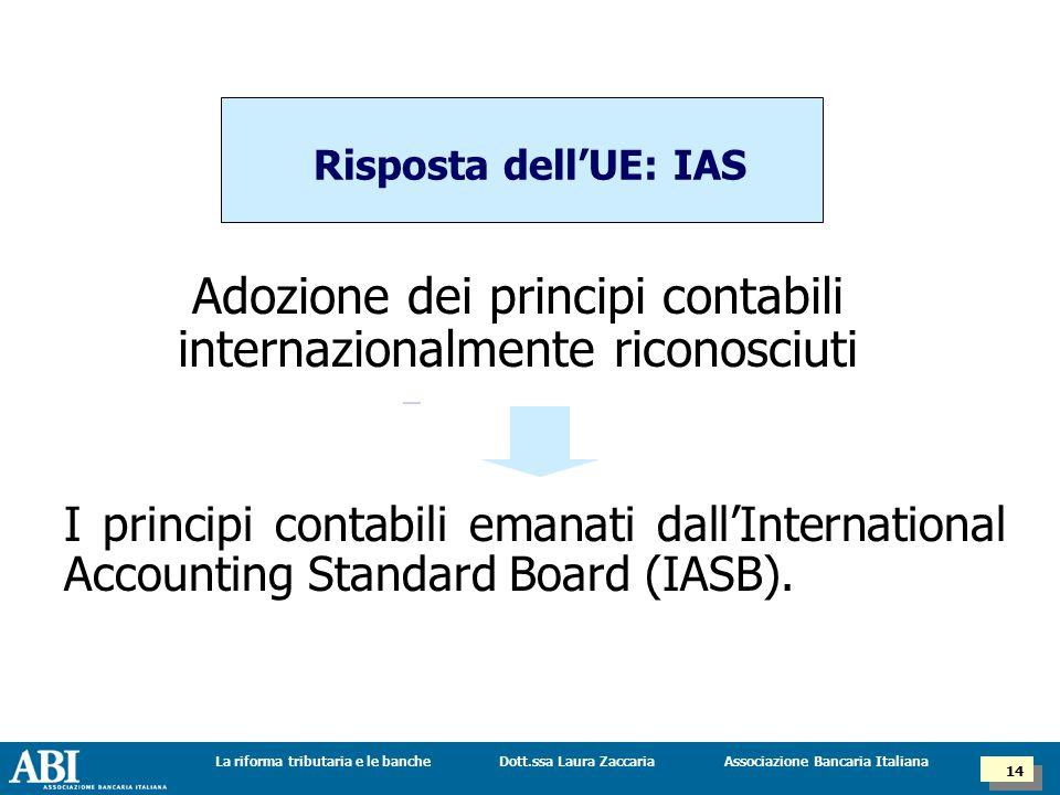 Dott.ssa Laura ZaccariaLa riforma tributaria e le banche 14 Associazione Bancaria Italiana Risposta dell'UE: IAS Adozione dei principi contabili internazionalmente riconosciuti I principi contabili emanati dall'International Accounting Standard Board (IASB).