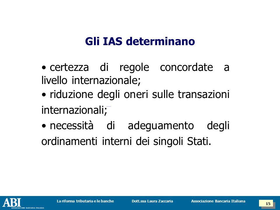 Dott.ssa Laura ZaccariaLa riforma tributaria e le banche 15 Associazione Bancaria Italiana Gli IAS determinano certezza di regole concordate a livello internazionale; riduzione degli oneri sulle transazioni internazionali; necessità di adeguamento degli ordinamenti interni dei singoli Stati.