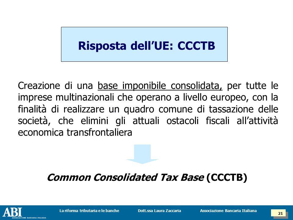 Dott.ssa Laura ZaccariaLa riforma tributaria e le banche 21 Associazione Bancaria Italiana Risposta dell'UE: CCCTB Creazione di una base imponibile consolidata, per tutte le imprese multinazionali che operano a livello europeo, con la finalità di realizzare un quadro comune di tassazione delle società, che elimini gli attuali ostacoli fiscali all'attività economica transfrontaliera Common Consolidated Tax Base (CCCTB)