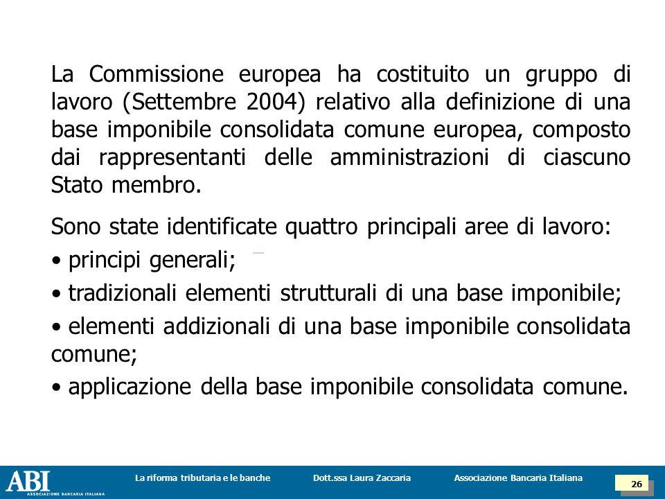 Dott.ssa Laura ZaccariaLa riforma tributaria e le banche 26 Associazione Bancaria Italiana La Commissione europea ha costituito un gruppo di lavoro (Settembre 2004) relativo alla definizione di una base imponibile consolidata comune europea, composto dai rappresentanti delle amministrazioni di ciascuno Stato membro.
