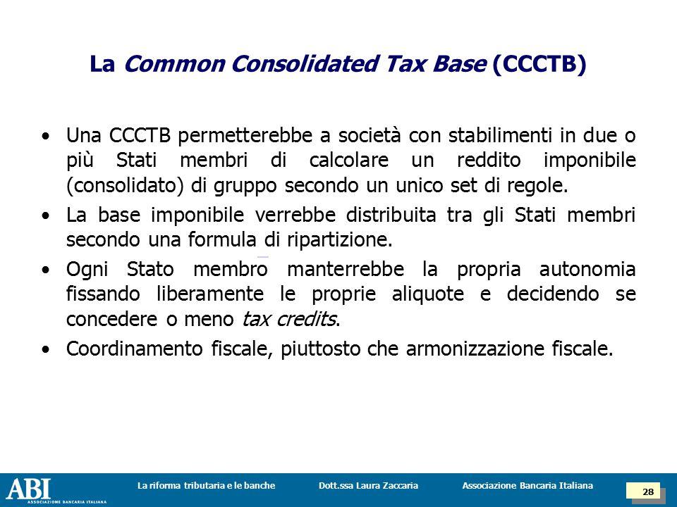 Dott.ssa Laura ZaccariaLa riforma tributaria e le banche 28 Associazione Bancaria Italiana La Common Consolidated Tax Base (CCCTB) Una CCCTB permetterebbe a società con stabilimenti in due o più Stati membri di calcolare un reddito imponibile (consolidato) di gruppo secondo un unico set di regole.