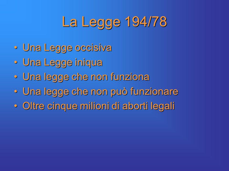 La Legge 194/78 Una Legge occisivaUna Legge occisiva Una Legge iniquaUna Legge iniqua Una legge che non funzionaUna legge che non funziona Una legge che non può funzionareUna legge che non può funzionare Oltre cinque milioni di aborti legaliOltre cinque milioni di aborti legali