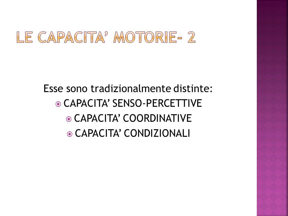 Esse sono tradizionalmente distinte:  CAPACITA' SENSO-PERCETTIVE  CAPACITA' COORDINATIVE  CAPACITA' CONDIZIONALI