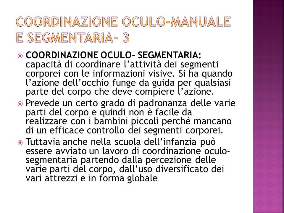  COORDINAZIONE OCULO- SEGMENTARIA: capacità di coordinare l'attività dei segmenti corporei con le informazioni visive. Si ha quando l'azione dell'occ