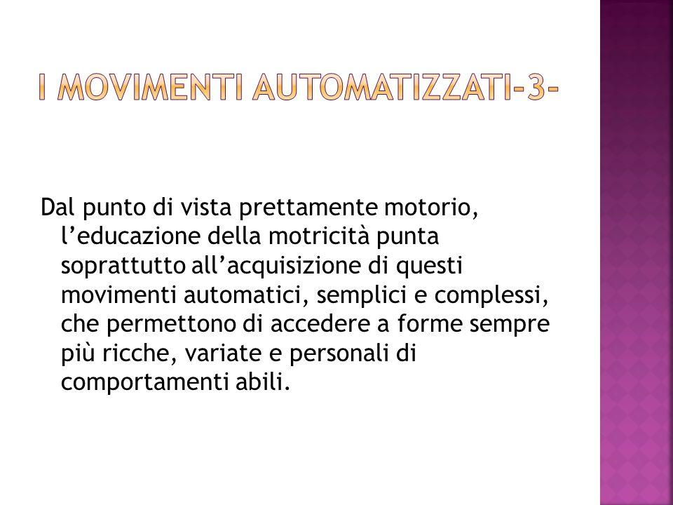 Dal punto di vista prettamente motorio, l'educazione della motricità punta soprattutto all'acquisizione di questi movimenti automatici, semplici e com