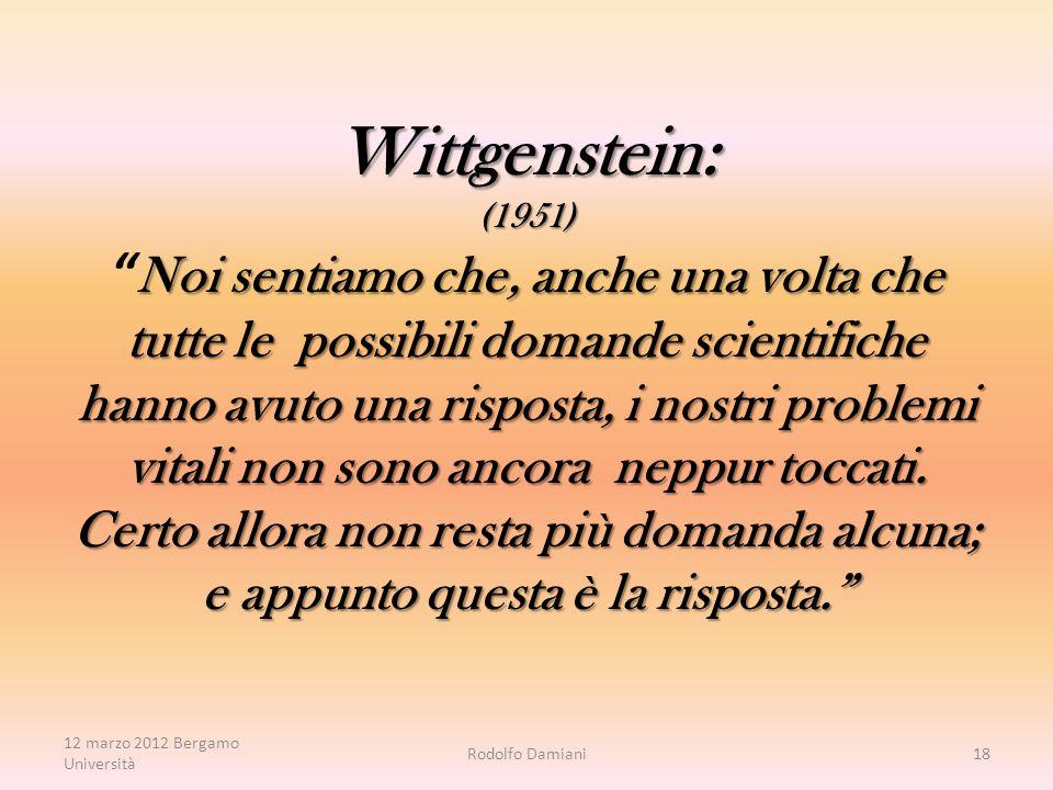 Wittgenstein: (1951) Noi sentiamo che, anche una volta che tutte le possibili domande scientifiche hanno avuto una risposta, i nostri problemi vitali non sono ancora neppur toccati.