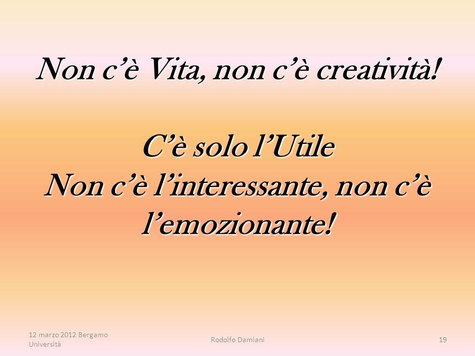 Non c'è Vita, non c'è creatività. C'è solo l'Utile Non c'è l'interessante, non c'è l'emozionante.