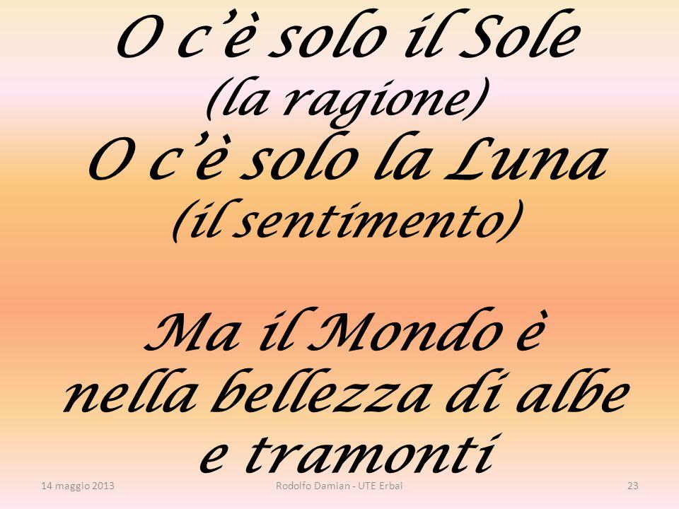 O c'è solo il Sole (la ragione) O c'è solo la Luna (il sentimento) Ma il Mondo è nella bellezza di albe e tramonti 14 maggio 2013Rodolfo Damian - UTE Erbai23