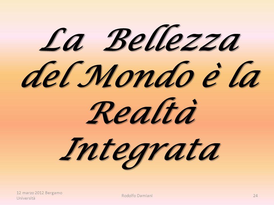 La Bellezza del Mondo è la Realtà Integrata 12 marzo 2012 Bergamo Università Rodolfo Damiani24