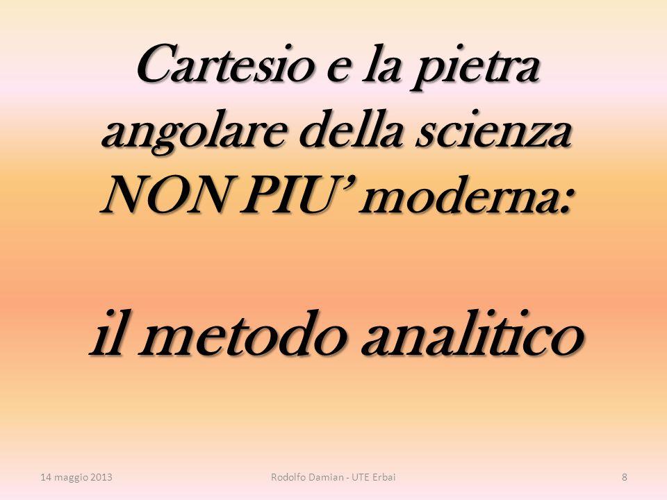 Cartesio e la pietra angolare della scienza NON PIU' moderna: il metodo analitico 14 maggio 2013Rodolfo Damian - UTE Erbai8