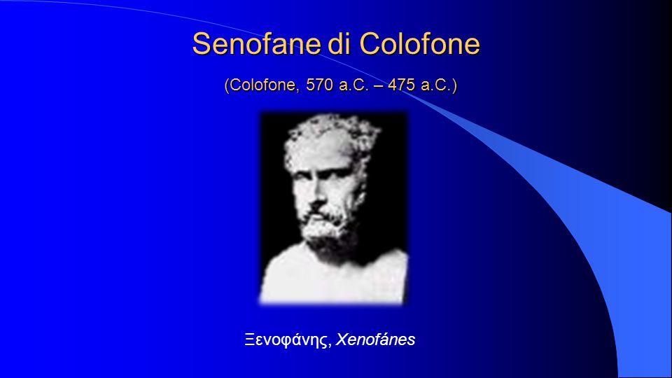 Senofane di Colofone (Colofone, 570 a.C. – 475 a.C.) Ξενοφάνης, Xenofánes