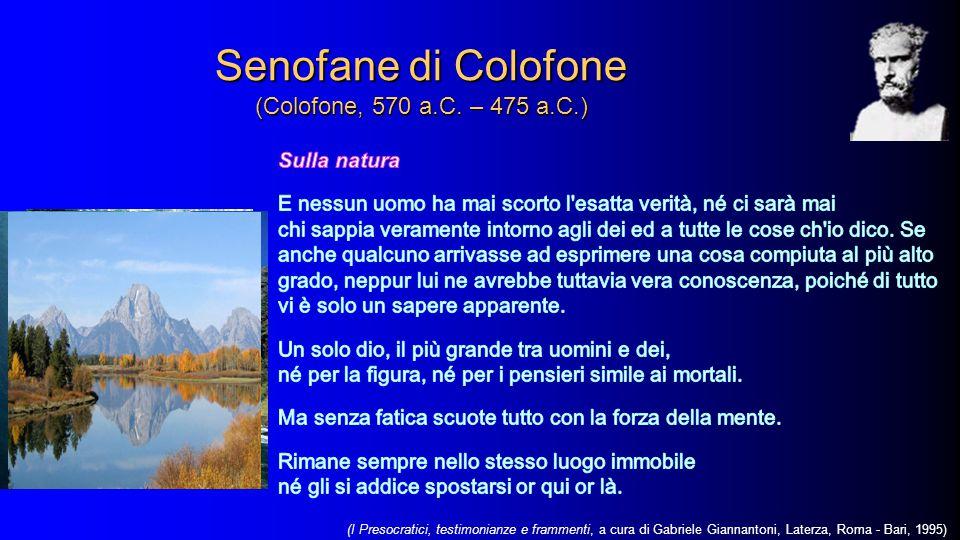 Senofane di Colofone (Colofone, 570 a.C. – 475 a.C.) (I Presocratici, testimonianze e frammenti, a cura di Gabriele Giannantoni, Laterza, Roma - Bari,