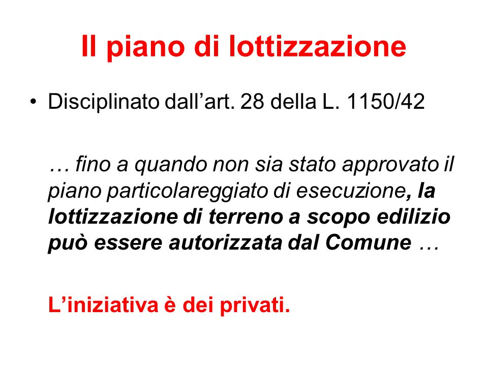 Il piano di lottizzazione Disciplinato dall'art. 28 della L. 1150/42 … fino a quando non sia stato approvato il piano particolareggiato di esecuzione,