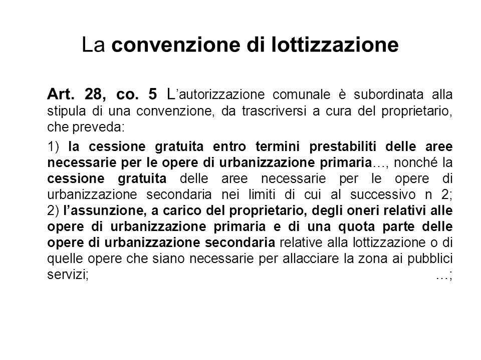 La convenzione di lottizzazione Art. 28, co. 5 L 'autorizzazione comunale è subordinata alla stipula di una convenzione, da trascriversi a cura del pr