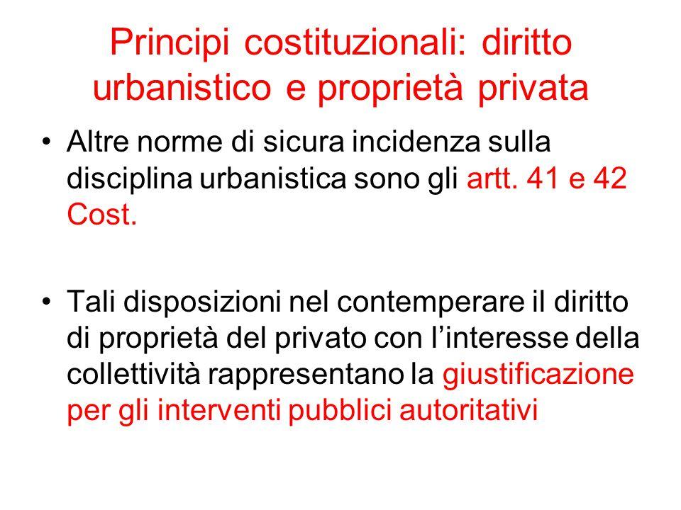 Principi costituzionali: diritto urbanistico e proprietà privata Altre norme di sicura incidenza sulla disciplina urbanistica sono gli artt. 41 e 42 C
