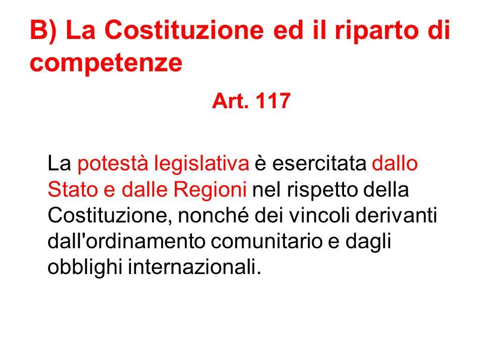 B) La Costituzione ed il riparto di competenze Art. 117 La potestà legislativa è esercitata dallo Stato e dalle Regioni nel rispetto della Costituzion