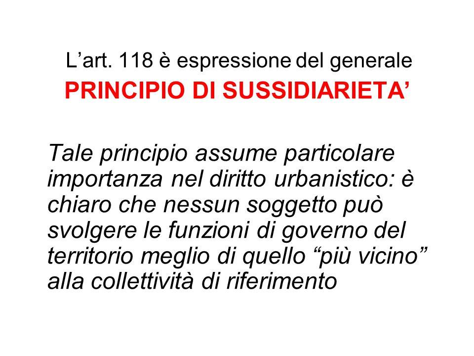 L'art. 118 è espressione del generale PRINCIPIO DI SUSSIDIARIETA' Tale principio assume particolare importanza nel diritto urbanistico: è chiaro che n